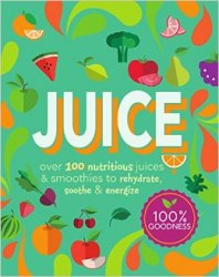 Juice: Over 100 Nutritious Juices & Smoothies to Rehydrate, Soothe& Energize