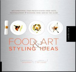 1,000 Food Art and Styling Ideas. Mouthwatering Food Presentations from Chefs, Photographers, and Bloggers from Around the Globe