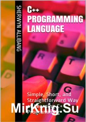 C++ Programming Language: Simple, Short, and Straightforward Way of Learning C++ Programming