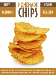 Homemade Chips: 50 Healthy & Delicious Chips Recipes