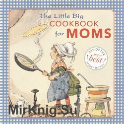 The Little Big Cookbook for Moms: 150 of the Best Family Recipes