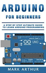 Arduino For Beginners: A Step by Step Ultimate Guide to Learn Arduino Programming