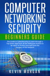 Computer Networking Security Beginners Guide: The Guide to CyberSecurity to Learn through a Top-Down Approach all the Defensive Actions to be taken to Protect yourself from the Dangers of the Network