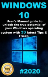 Windows 10: 2020 User Guide to Unlock the True Potential of your Windows Operating System with 33 Latest Tips & Tricks