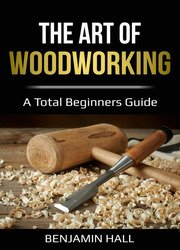The Art of Woodworking: A total beginners guide