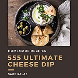 555 Ultimate Homemade Cheese Dip Recipes