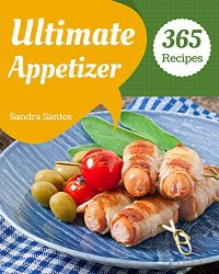 365 Ultimate Appetizer Recipes: Best Appetizer Cookbook for Dummies