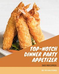 365 Top-Notch Dinner Party Appetizer Recipes: Cook it Yourself with Dinner Party Appetizer Cookbook!