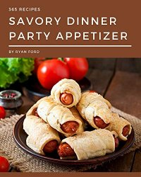 365 Savory Dinner Party Appetizer Recipes: A Dinner Party Appetizer Cookbook You Will Love