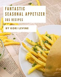 365 Fantastic Seasonal Appetizer Recipes: Start a New Cooking Chapter with Seasonal Appetizer Cookbook!